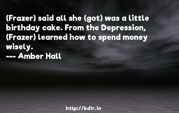 (Frazer) said all she (got) was a little birthday cake. From the Depression, (Frazer) learned how to spend money wisely.  -   Amber Hall     Quotes