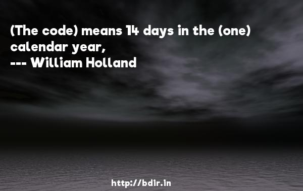(The code) means 14 days in the (one) calendar year,  -   William Holland     Quotes