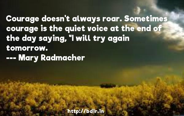 Courage doesn't always roar. Sometimes courage is the quiet voice at the end of the day saying,