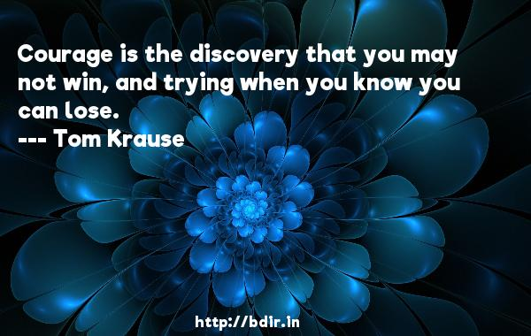 Courage is the discovery that you may not win, and trying when you know you can lose.  -   Tom Krause     Quotes