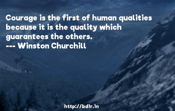 Courage is the first of human qualities because it is the quality which guarantees the others.  -   Winston Churchill     Quotes