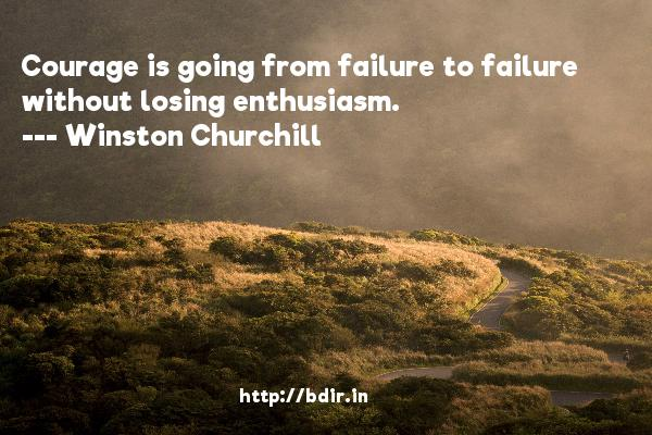 Courage is going from failure to failure without losing enthusiasm.  -   Winston Churchill     Quotes