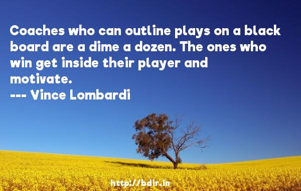 Coaches who can outline plays on a black board are a dime a dozen. The ones who win get inside their player and motivate.  -   Vince Lombardi     Quotes