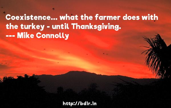 Coexistence... what the farmer does with the turkey - until Thanksgiving.  -   Mike Connolly     Quotes