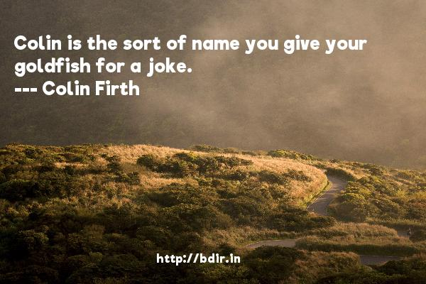 Colin is the sort of name you give your goldfish for a joke.  -   Colin Firth     Quotes