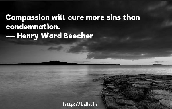 Compassion will cure more sins than condemnation.  -   Henry Ward Beecher     Quotes