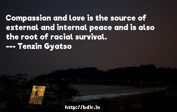 Compassion and love is the source of external and internal peace and is also the root of racial survival.  -   Tenzin Gyatso     Quotes