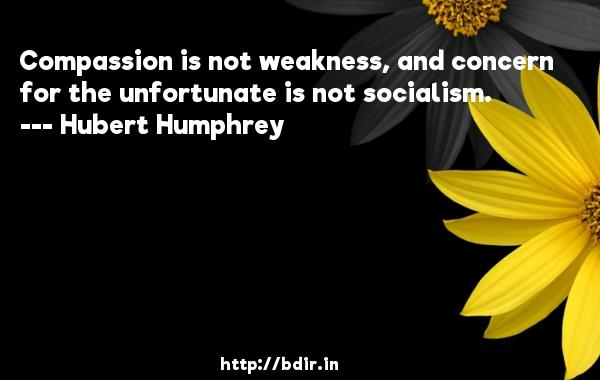 Compassion is not weakness, and concern for the unfortunate is not socialism.  -   Hubert Humphrey     Quotes