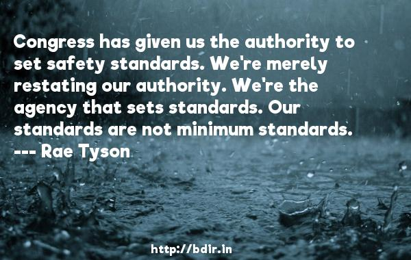 Congress has given us the authority to set safety standards. We're merely restating our authority. We're the agency that sets standards. Our standards are not minimum standards.  -   Rae Tyson     Quotes