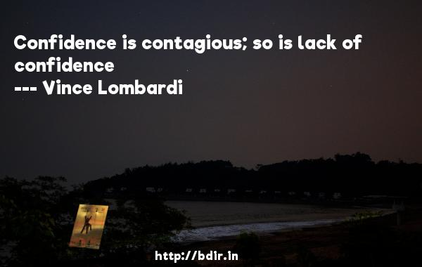 Confidence is contagious; so is lack of confidence  -   Vince Lombardi     Quotes
