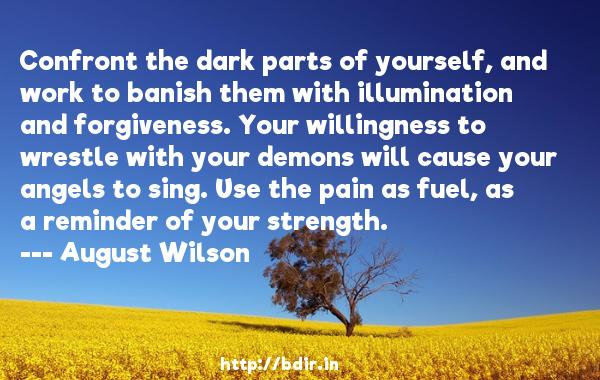 Confront the dark parts of yourself, and work to banish them with illumination and forgiveness. Your willingness to wrestle with your demons will cause your angels to sing. Use the pain as fuel, as a reminder of your strength.  -   August Wilson     Quotes