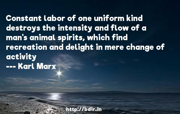 Constant labor of one uniform kind destroys the intensity and flow of a man's animal spirits, which find recreation and delight in mere change of activity  -   Karl Marx     Quotes