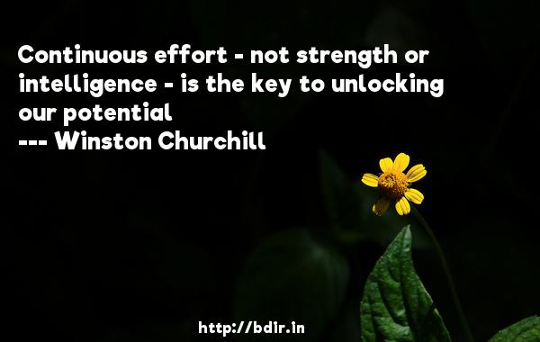 Continuous effort - not strength or intelligence - is the key to unlocking our potential  -   Winston Churchill     Quotes