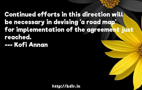 Continued efforts in this direction will be necessary in devising 'a road map' for implementation of the agreement just reached.  -   Kofi Annan     Quotes