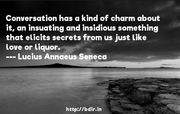 Conversation has a kind of charm about it, an insuating and insidious something that elicits secrets from us just like love or liquor.  -   Lucius Annaeus Seneca     Quotes