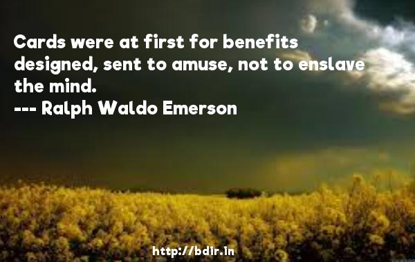 Cards were at first for benefits designed, sent to amuse, not to enslave the mind.  -   Ralph Waldo Emerson     Quotes