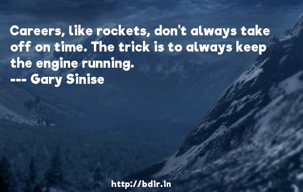 Careers, like rockets, don't always take off on time. The trick is to always keep the engine running.  -   Gary Sinise     Quotes