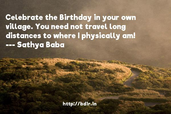 Celebrate the Birthday in your own village. You need not travel long distances to where I physically am!  -   Sathya Baba     Quotes
