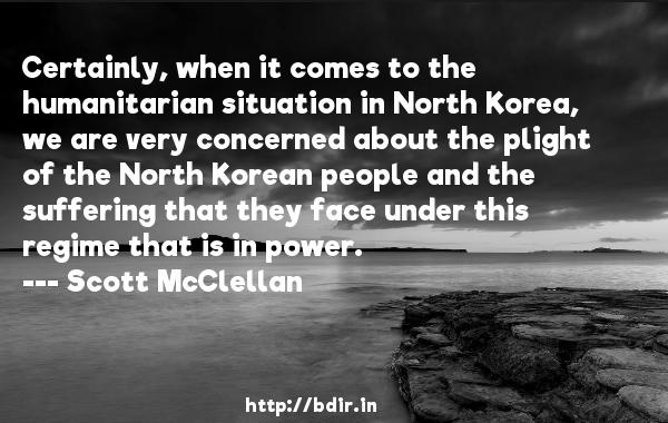 Certainly, when it comes to the humanitarian situation in North Korea, we are very concerned about the plight of the North Korean people and the suffering that they face under this regime that is in power.  -   Scott McClellan     Quotes
