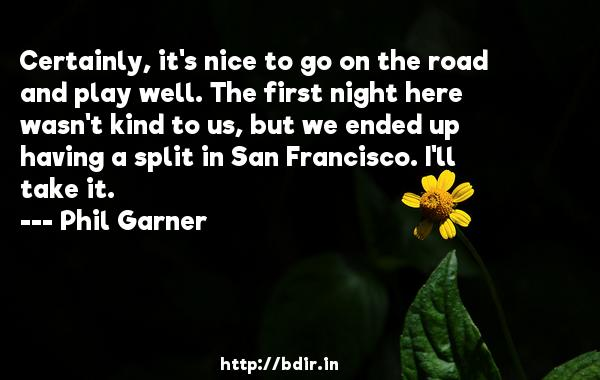 Certainly, it's nice to go on the road and play well. The first night here wasn't kind to us, but we ended up having a split in San Francisco. I'll take it.  -   Phil Garner     Quotes