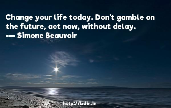 Change your life today. Don't gamble on the future, act now, without delay.  -   Simone Beauvoir     Quotes