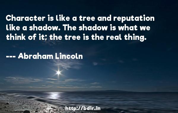 Character is like a tree and reputation like a shadow. The shadow is what we think of it; the tree is the real thing.  -   Abraham Lincoln     Quotes