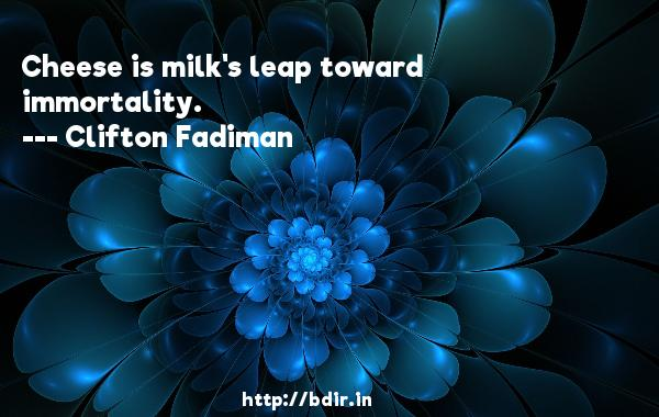 Cheese is milk's leap toward immortality.  -   Clifton Fadiman     Quotes