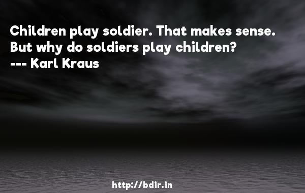 Children play soldier. That makes sense. But why do soldiers play children?  -   Karl Kraus     Quotes