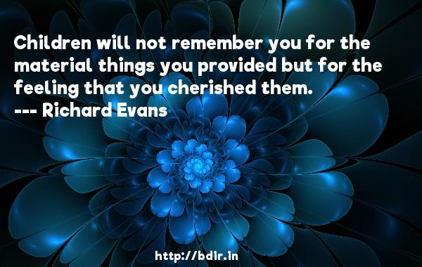 Children will not remember you for the material things you provided but for the feeling that you cherished them.  -   Richard Evans     Quotes