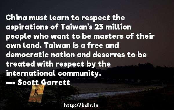 China must learn to respect the aspirations of Taiwan's 23 million people who want to be masters of their own land. Taiwan is a free and democratic nation and deserves to be treated with respect by the international community.  -   Scott Garrett     Quotes