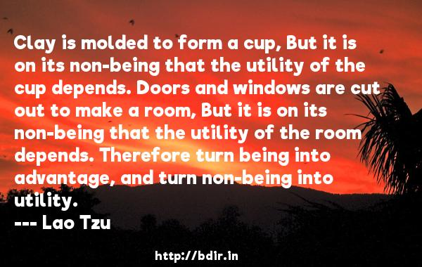 Clay is molded to form a cup, But it is on its non-being that the utility of the cup depends. Doors and windows are cut out to make a room, But it is on its non-being that the utility of the room depends. Therefore turn being into advantage, and turn non-being into utility.  -   Lao Tzu     Quotes
