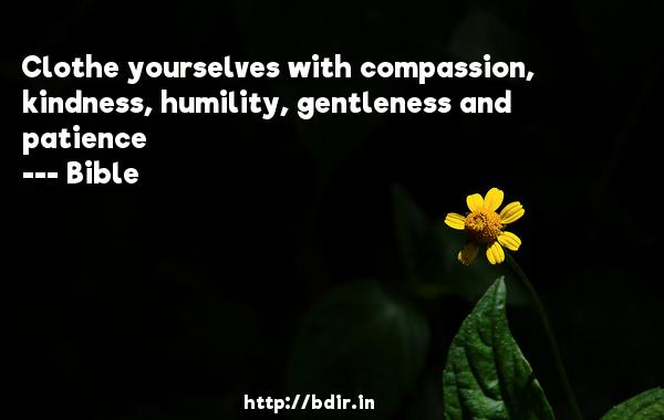 Clothe yourselves with compassion, kindness, humility, gentleness and patience  -    Bible     Quotes