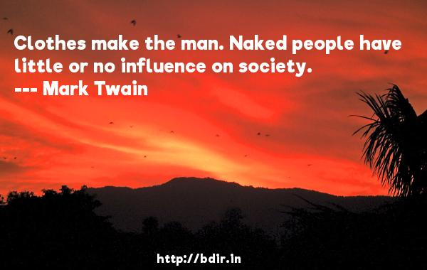 Clothes make the man. Naked people have little or no influence on society.  -   Mark Twain     Quotes
