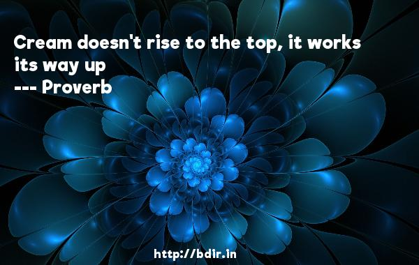 Cream doesn't rise to the top, it works its way up  -   Proverb      Quotes