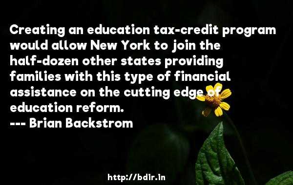 Creating an education tax-credit program would allow New York to join the half-dozen other states providing families with this type of financial assistance on the cutting edge of education reform.  -   Brian Backstrom     Quotes