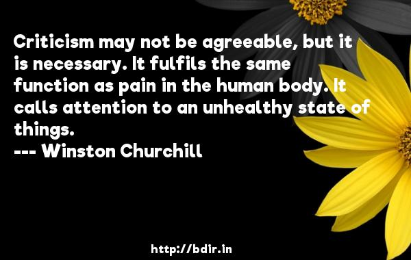 Criticism may not be agreeable, but it is necessary. It fulfils the same function as pain in the human body. It calls attention to an unhealthy state of things.  -   Winston Churchill     Quotes