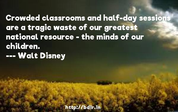 Crowded classrooms and half-day sessions are a tragic waste of our greatest national resource - the minds of our children.  -   Walt Disney     Quotes