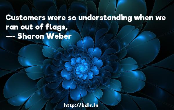 Customers were so understanding when we ran out of flags,  -   Sharon Weber     Quotes