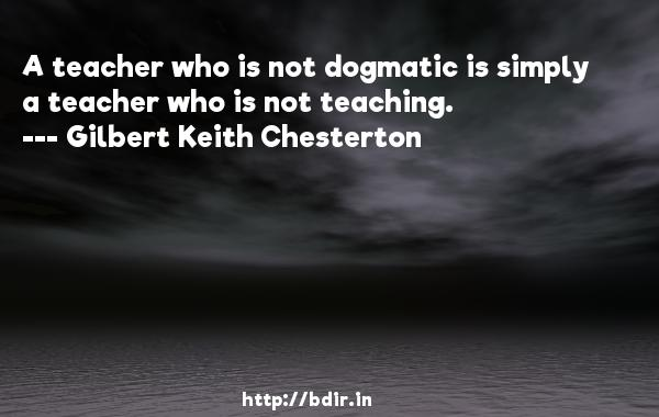 A teacher who is not dogmatic is simply a teacher who is not teaching.  -   Gilbert Keith Chesterton     Quotes