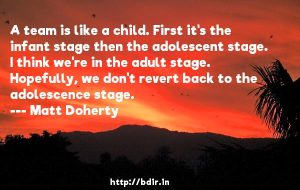 A team is like a child. First it's the infant stage then the adolescent stage. I think we're in the adult stage. Hopefully, we don't revert back to the adolescence stage.  -   Matt Doherty     Quotes
