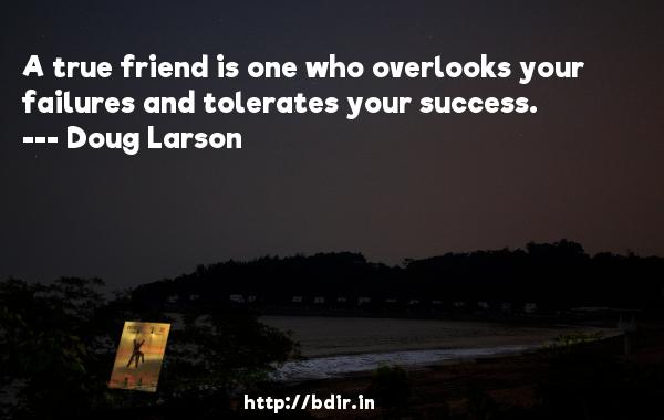 A true friend is one who overlooks your failures and tolerates your success.  -   Doug Larson     Quotes