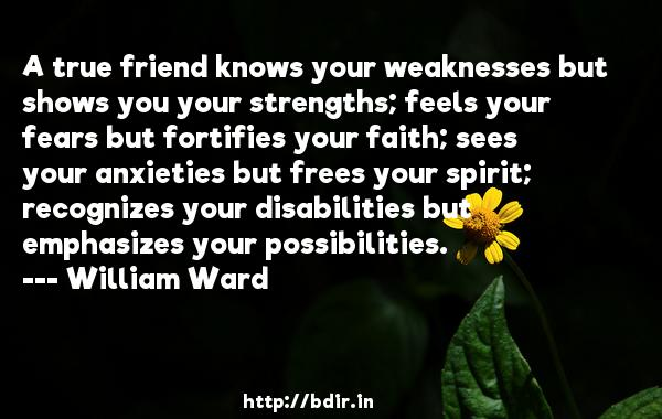 A true friend knows your weaknesses but shows you your strengths; feels your fears but fortifies your faith; sees your anxieties but frees your spirit; recognizes your disabilities but emphasizes your possibilities.  -   William Ward     Quotes