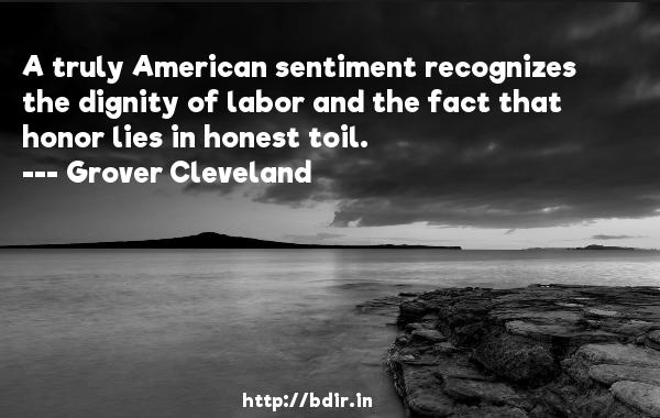 A truly American sentiment recognizes the dignity of labor and the fact that honor lies in honest toil.  -   Grover Cleveland     Quotes