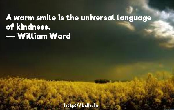 A warm smile is the universal language of kindness.  -   William Ward     Quotes