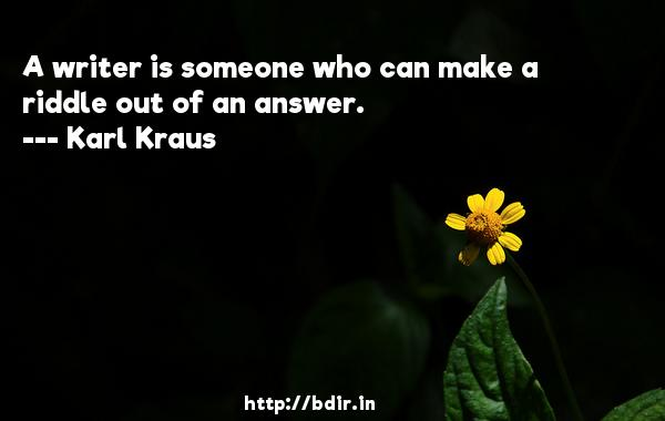 A writer is someone who can make a riddle out of an answer.  -   Karl Kraus     Quotes