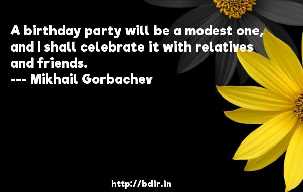 A birthday party will be a modest one, and I shall celebrate it with relatives and friends.  -   Mikhail Gorbachev     Quotes