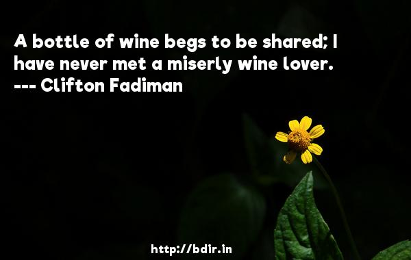 A bottle of wine begs to be shared; I have never met a miserly wine lover.  -   Clifton Fadiman     Quotes