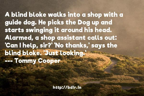 A blind bloke walks into a shop with a guide dog. He picks the Dog up and starts swinging it around his head. Alarmed, a shop assistant calls out: 'Can I help, sir?' 'No thanks,' says the blind bloke. 'Just looking.'  -   Tommy Cooper     Quotes