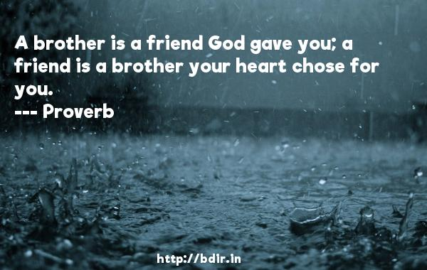 A brother is a friend God gave you; a friend is a brother your heart chose for you.  -   Proverb      Quotes