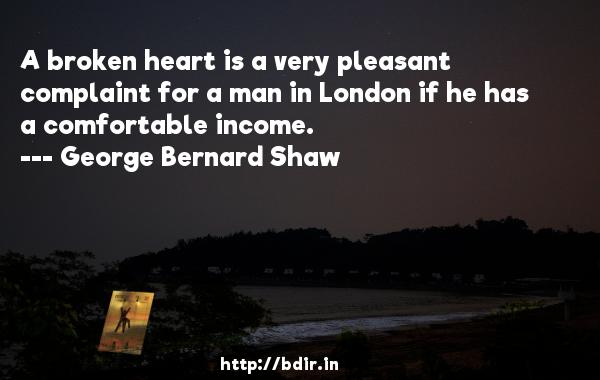 A broken heart is a very pleasant complaint for a man in London if he has a comfortable income.  -   George Bernard Shaw     Quotes